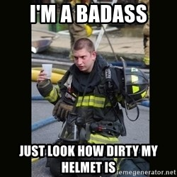 Furious Firefighter - I'm a badAss JuSt look how dirty my helmet is