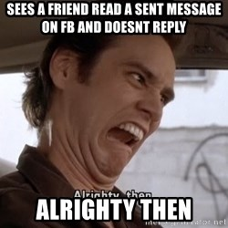 ALRIGHTY THEN - sees a friend read a sent message on fb and doesnt reply alrighty then