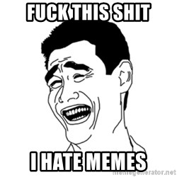 FU*CK THAT GUY - fuck this shit i hate memes
