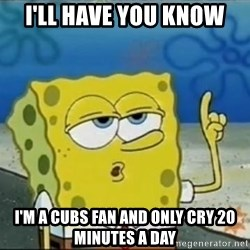 Spongebob - I'll Have you Know I'm a cubs fan and only cry 20 minutes a day