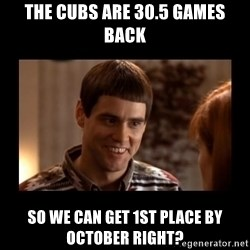 Lloyd-So you're saying there's a chance! - The cubs are 30.5 games back so we can get 1st place by october right?