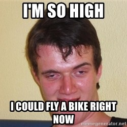 [10] guy meme - i'm so high i could fly a bike right now