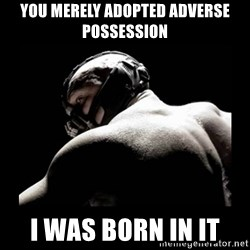 Born In It Bane - You merely adopted adverse possession I WAS BORN In it