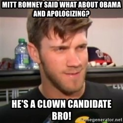 bryce harper clown question - MITT Romney said what about obama and apologizing? He's A Clown Candidate Bro!