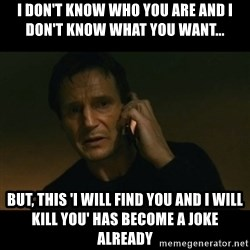 liam neeson taken - I don't know who you are and i don't know what you want... but, this 'i will find you and i will kill you' has become a joke already