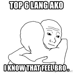I know that feel bro blank - top 6 lang ako   i know that feel bro .