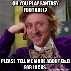 Willy Wonka - Oh you play Fantasy football? Please, tell me more about D&D for jocks.