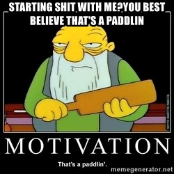 Thats a paddlin - STARTING SHIT WITH ME?YOU BEST BELIEVE THAT'S A PADDLIN