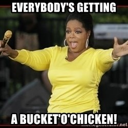 Overly-Excited Oprah!!!  - everybody's getting a bucket'o'chicken!