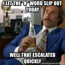"well that escalated quickly  - i let the ""n"" word slip out today well that escalated quickly"