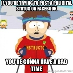 Bad time ski instructor 1 - if you're trying to post a policital status on facebook you're gonna have a bad time