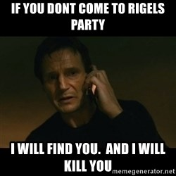 liam neeson taken - if you dont come to rigels party I will find you.  And I will kill you