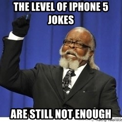 The tolerance is to damn high! - THE LEVEL OF IPHONE 5 JOKES ARE STILL NOT ENOUGH