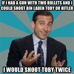 That's What She Said - if i had a gun with two bullets and i could shoot bin laden toby or hitler i would shoot toby twice