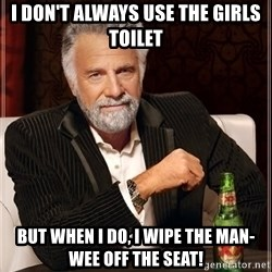 The Most Interesting Man In The World - i don't always use the girls toilet but when I do, I wipe the man-wee off the seat!