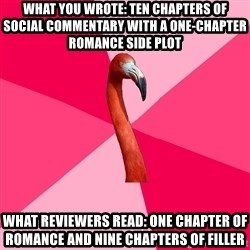 Fanfic Flamingo - What you wrote: ten chapters of social commentary with a one-chapter romance side plot what reviewers read: one chapter of romance and nine chapters of filler