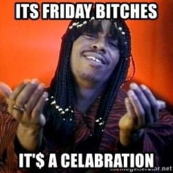 Rick James its friday - ITs fridAy bitches  It'$ a celAbration