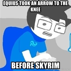 Disgruntled John - Equius took an arrow to the knee before skyrim