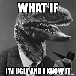 Philosoraptor - what if i'm ugly and i know it