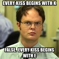 Dwight Schrute - every kiss begins with k false.  every kiss begins with e