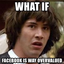 Conspiracy Keanu - What If Facebook is way overvalued