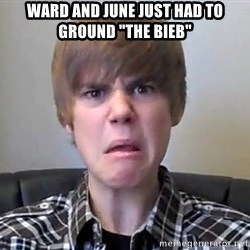 """Justin Bieber 213 - ward and june just hAD TO GROUND """"THE bIEB"""""""