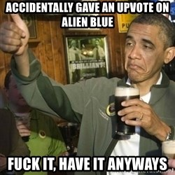 Upvoting Barack Obama II - accidentally gave an upvote on alien blue fuck it, have it anyways