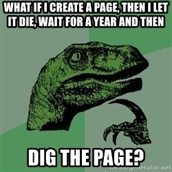 Philosoraptor - What IF I CREATE A PAGE, THEN I LET IT DIE, WAIT FOR A YEAR AND THEN DIG THE PAGE?