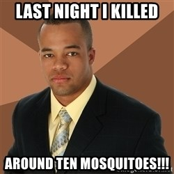 Successful Black Man - last night i killed around ten mosquitoes!!!