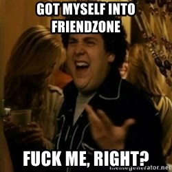 Fuck Me Right ? - got myself into friendzone  fuck me, right?