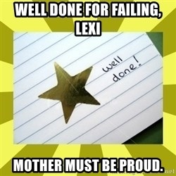 Gold Star - Well Done - well done for failing, lexi mother must be proud.