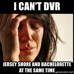 First World Problems - i can't dvr jersey shore and bachelorette at the same time