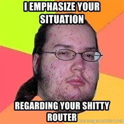 Fat Nerd guy - I emphasize your situation regarding your shitty router
