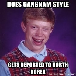 Bad Luck Brian - Does Gangnam style gets deported to north korea