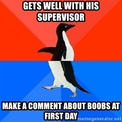 Socially Awesome Awkward Penguin - Gets well with his supervisor Make a comment about boobs at first day