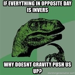 Philosoraptor - if everything in opposite day is invers why doesnt gravity push us up?