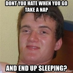 Really Stoned Guy - dont you hate when you go take a nap and end up sleeping?