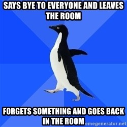 Socially Awkward Penguin - Says bye to everyone and leaves the room Forgets something and goes back in the room