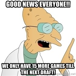 Good News Everyone - GOOD NEWS EVERYONE!! WE ONLY HAVE 15 MORE GAMES TILL THE NEXT DRAFT!