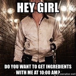 Ryan Gosling  - Hey girl Do you want to get INGREDIENTS with me at 10:00 Am?