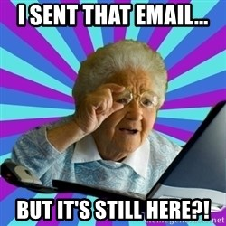 old lady - i sent that email... but it's still here?!