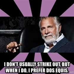 The Most Interesting Man - I don't usually strike out, but when i do, i prefer dos EQUIS.