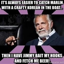 The Most Interesting Man - it's always easier to catch marlin with a crafty korean in the boat...  then i have jimmy bait my hooks and fetch me beer!