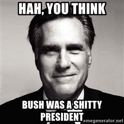 RomneyMakes.com - hah, you think bush was a shitty president