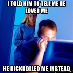 Internet Husband - I told him to tell me he loved me he rickrolled me instead