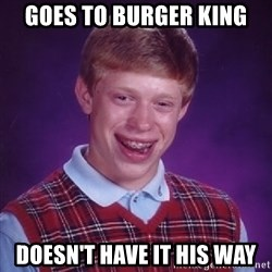 Bad Luck Brian - Goes to Burger King Doesn't have it his way