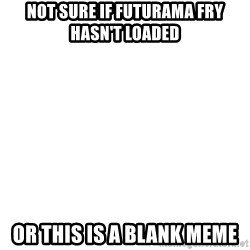 Blank 1234 - not sure if futurama fry hasn't loaded Or this is a blank meme