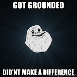 Forever Alone - got grounded did'nt make a difference