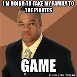 Successful Black Man - I'm going to take my family to the pirates game