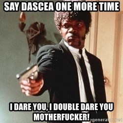 I double dare you - say dascea one more time i dare you, i double dare you motherfucker!